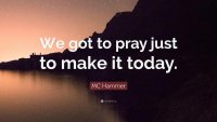 2143339-MC-Hammer-Quote-We-got-to-pray-just-to-make-it-today.jpg